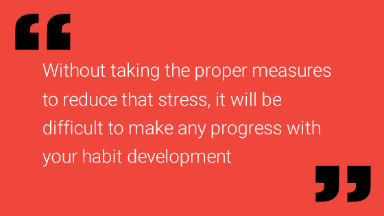 Without taking the proper measures to reduce that stress, itwill be difficult to make any progress with your habit development